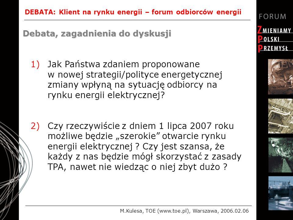 DEBATA: Klient na rynku energii – forum odbiorców energii M.Kulesa, TOE (www.toe.pl), Warszawa, 2006.02.06 Debata, zagadnienia do dyskusji 1)Jak Państwa zdaniem proponowane w nowej strategii/polityce energetycznej zmiany wpłyną na sytuację odbiorcy na rynku energii elektrycznej.