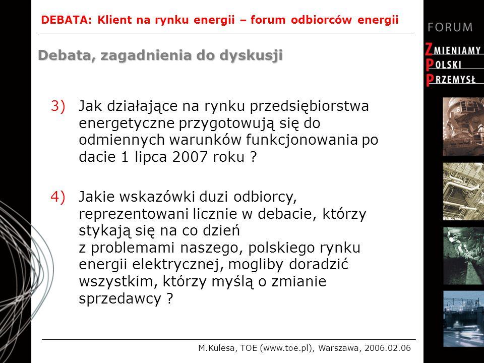 DEBATA: Klient na rynku energii – forum odbiorców energii M.Kulesa, TOE (www.toe.pl), Warszawa, 2006.02.06 Debata, zagadnienia do dyskusji 3)Jak działające na rynku przedsiębiorstwa energetyczne przygotowują się do odmiennych warunków funkcjonowania po dacie 1 lipca 2007 roku .