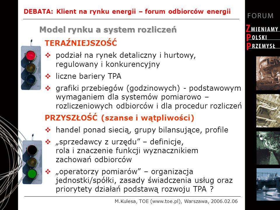 """DEBATA: Klient na rynku energii – forum odbiorców energii M.Kulesa, TOE (www.toe.pl), Warszawa, 2006.02.06 Model rynku a system rozliczeń TERAŹNIEJSZOŚĆ  podział na rynek detaliczny i hurtowy, regulowany i konkurencyjny  liczne bariery TPA  grafiki przebiegów (godzinowych) - podstawowym wymaganiem dla systemów pomiarowo – rozliczeniowych odbiorców i dla procedur rozliczeń PRZYSZŁOŚĆ (szanse i wątpliwości)  handel ponad siecią, grupy bilansujące, profile  """"sprzedawcy z urzędu – definicje, rola i znaczenie funkcji wyznacznikiem zachowań odbiorców  """"operatorzy pomiarów – organizacja jednostki/spółki, zasady świadczenia usług oraz priorytety działań podstawą rozwoju TPA"""