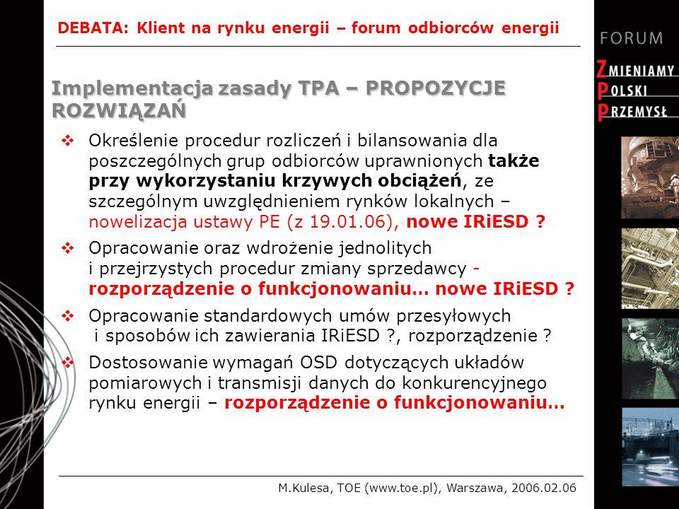 DEBATA: Klient na rynku energii – forum odbiorców energii M.Kulesa, TOE (www.toe.pl), Warszawa, 2006.02.06 Implementacja zasady TPA – PROPOZYCJE ROZWIĄZAŃ  Określenie procedur rozliczeń i bilansowania dla poszczególnych grup odbiorców uprawnionych także przy wykorzystaniu krzywych obciążeń, ze szczególnym uwzględnieniem rynków lokalnych – nowelizacja ustawy PE (z 19.01.06), nowe IRiESD .