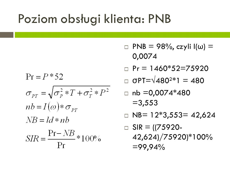 Poziom obsługi klienta: PNB  PNB = 98%, czyli I( ω ) = 0,0074  Pr = 1460*52=75920  σ PT=√480 2 *1 = 480  nb =0,0074*480 =3,553  NB= 12*3,553= 42,