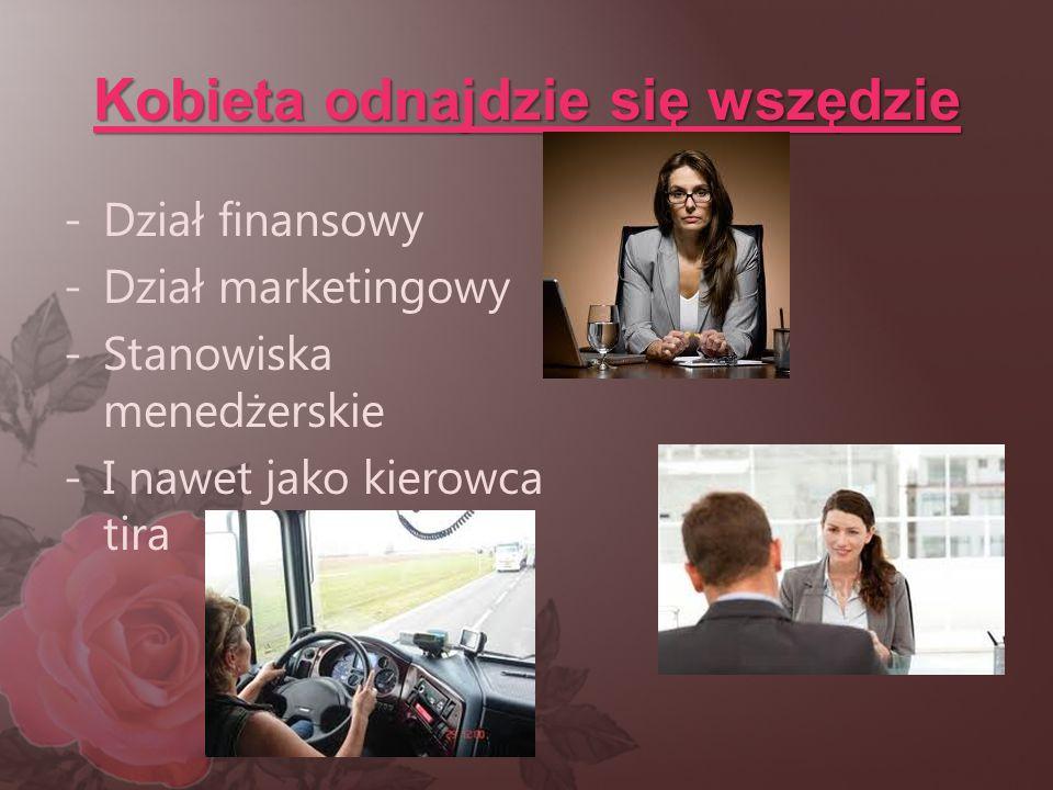 Kobieta odnajdzie się wszędzie -Dział finansowy -Dział marketingowy -Stanowiska menedżerskie -I nawet jako kierowca tira
