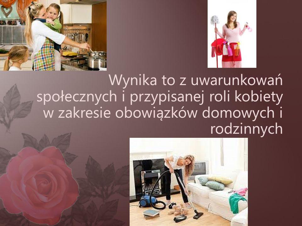 Wynika to z uwarunkowań społecznych i przypisanej roli kobiety w zakresie obowiązków domowych i rodzinnych