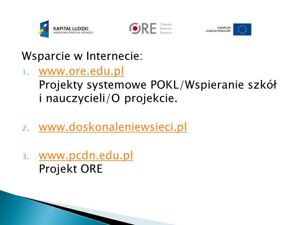 Wsparcie w Internecie: 1. www.ore.edu.pl Projekty systemowe POKL/Wspieranie szkół i nauczycieli/O projekcie. www.ore.edu.pl 2. www.doskonaleniewsieci.