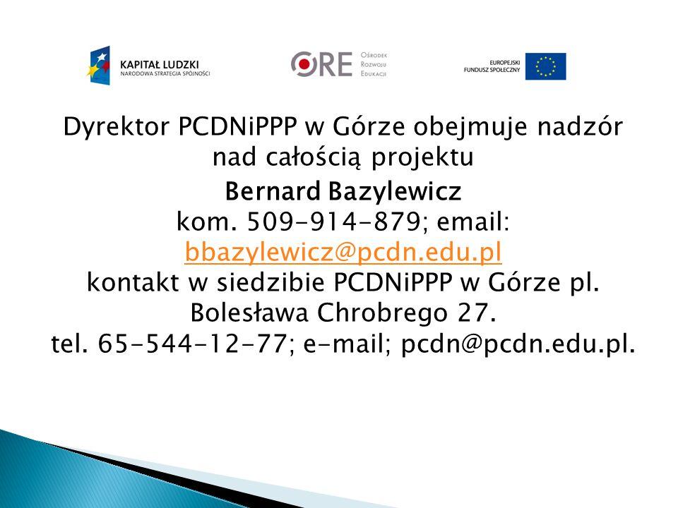 Dyrektor PCDNiPPP w Górze obejmuje nadzór nad całością projektu Bernard Bazylewicz kom. 509-914-879; email: bbazylewicz@pcdn.edu.pl kontakt w siedzibi
