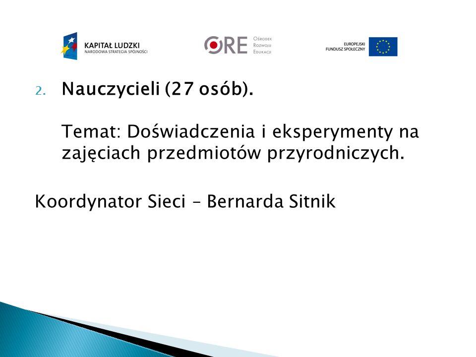 2. Nauczycieli (27 osób). Temat: Doświadczenia i eksperymenty na zajęciach przedmiotów przyrodniczych. Koordynator Sieci – Bernarda Sitnik