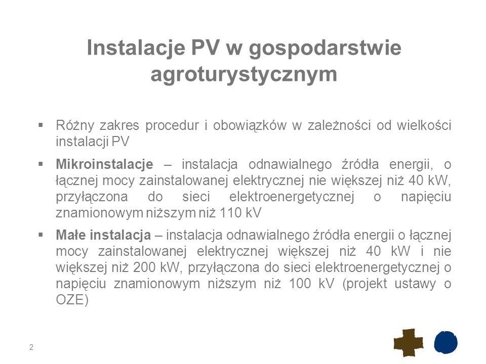 2 Instalacje PV w gospodarstwie agroturystycznym  Różny zakres procedur i obowiązków w zależności od wielkości instalacji PV  Mikroinstalacje – instalacja odnawialnego źródła energii, o łącznej mocy zainstalowanej elektrycznej nie większej niż 40 kW, przyłączona do sieci elektroenergetycznej o napięciu znamionowym niższym niż 110 kV  Małe instalacja – instalacja odnawialnego źródła energii o łącznej mocy zainstalowanej elektrycznej większej niż 40 kW i nie większej niż 200 kW, przyłączona do sieci elektroenergetycznej o napięciu znamionowym niższym niż 100 kV (projekt ustawy o OZE)