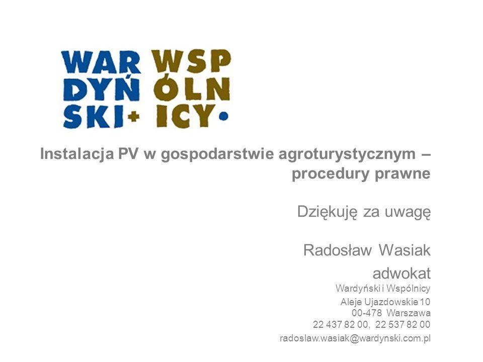 Instalacja PV w gospodarstwie agroturystycznym – procedury prawne Dziękuję za uwagę Radosław Wasiak adwokat  Wardyński i Wspólnicy  Aleje Ujazdowskie 10 00-478 Warszawa 22 437 82 00, 22 537 82 00 radoslaw.wasiak@wardynski.com.pl