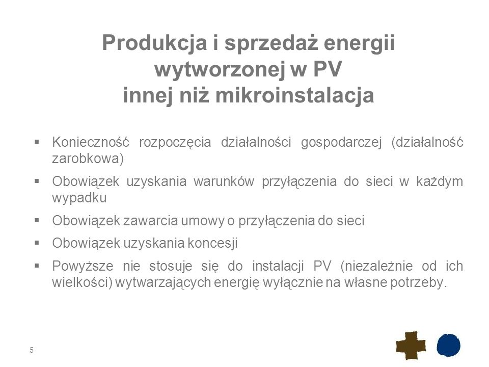 Produkcja i sprzedaż energii wytworzonej w PV innej niż mikroinstalacja  Konieczność rozpoczęcia działalności gospodarczej (działalność zarobkowa)  Obowiązek uzyskania warunków przyłączenia do sieci w każdym wypadku  Obowiązek zawarcia umowy o przyłączenia do sieci  Obowiązek uzyskania koncesji  Powyższe nie stosuje się do instalacji PV (niezależnie od ich wielkości) wytwarzających energię wyłącznie na własne potrzeby.