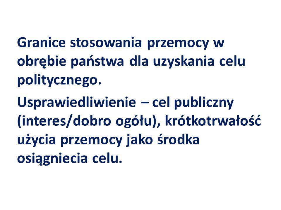 Granice stosowania przemocy w obrębie państwa dla uzyskania celu politycznego. Usprawiedliwienie – cel publiczny (interes/dobro ogółu), krótkotrwałość