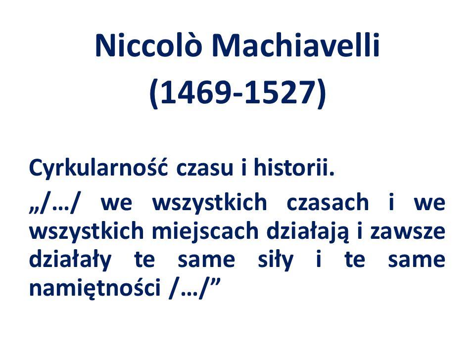 """Niccolò Machiavelli (1469-1527) Cyrkularność czasu i historii. """"/…/ we wszystkich czasach i we wszystkich miejscach działają i zawsze działały te same"""
