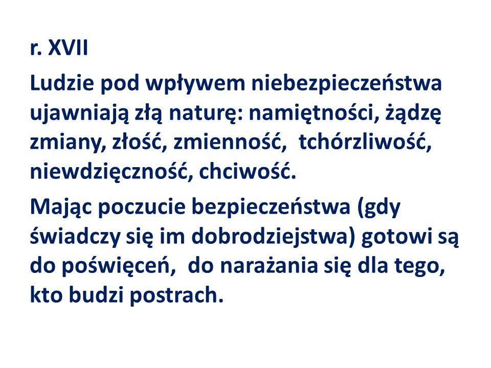 r. XVII Ludzie pod wpływem niebezpieczeństwa ujawniają złą naturę: namiętności, żądzę zmiany, złość, zmienność, tchórzliwość, niewdzięczność, chciwość