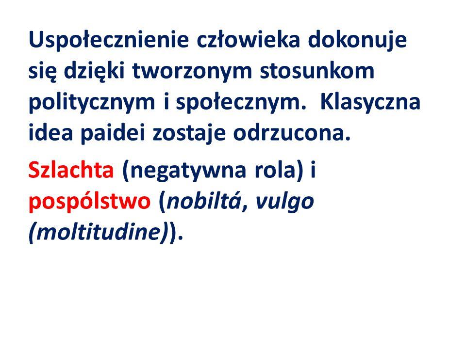 Uspołecznienie człowieka dokonuje się dzięki tworzonym stosunkom politycznym i społecznym. Klasyczna idea paidei zostaje odrzucona. Szlachta (negatywn