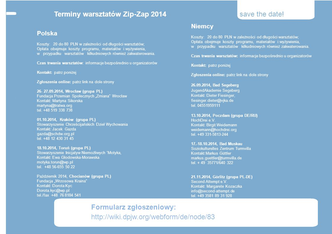 Terminy warsztatów Zip-Zap 2014 save the date! Niemcy Koszty: 20 do 80 PLN w zależności od długości warsztatów; Opłata obejmuje koszty programu, mater