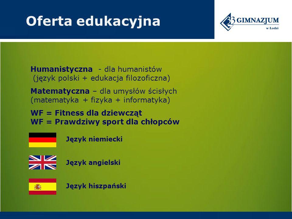 Humanistyczna - dla humanistów (język polski + edukacja filozoficzna) Matematyczna – dla umysłów ścisłych (matematyka + fizyka + informatyka) WF = Fitness dla dziewcząt WF = Prawdziwy sport dla chłopców Oferta edukacyjna Język niemiecki Język angielski Język hiszpański