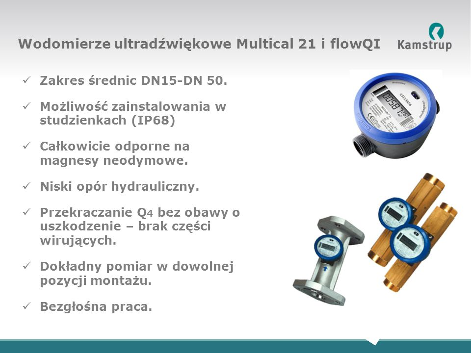 Zakres średnic DN15-DN 50. Możliwość zainstalowania w studzienkach (IP68) Całkowicie odporne na magnesy neodymowe. Niski opór hydrauliczny. Przekracza