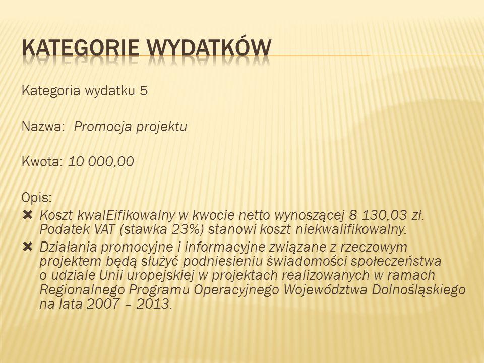 Kategoria wydatku 5 Nazwa: Promocja projektu Kwota: 10 000,00 Opis:  Koszt kwalEifikowalny w kwocie netto wynoszącej 8 130,03 zł. Podatek VAT (stawka