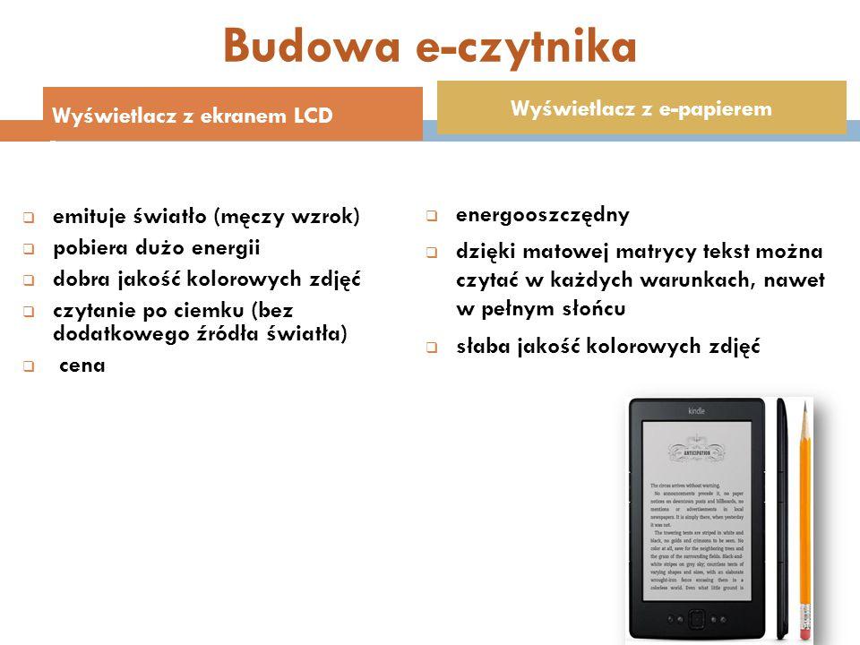Budowa e-czytnika  emituje światło (męczy wzrok)  pobiera dużo energii  dobra jakość kolorowych zdjęć  czytanie po ciemku (bez dodatkowego źródła światła)  cena  energooszczędny  dzięki matowej matrycy tekst można czytać w każdych warunkach, nawet w pełnym słońcu  słaba jakość kolorowych zdjęć Wyświetlacz z ekranem LCD Wyświetlacz z e-papierem