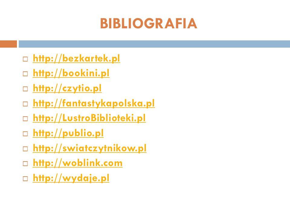 BIBLIOGRAFIA  http://bezkartek.pl http://bezkartek.pl  http://bookini.pl http://bookini.pl  http://czytio.pl http://czytio.pl  http://fantastykapolska.pl http://fantastykapolska.pl  http://LustroBiblioteki.pl http://LustroBiblioteki.pl  http://publio.pl http://publio.pl  http://swiatczytnikow.pl http://swiatczytnikow.pl  http://woblink.com http://woblink.com  http://wydaje.pl http://wydaje.pl
