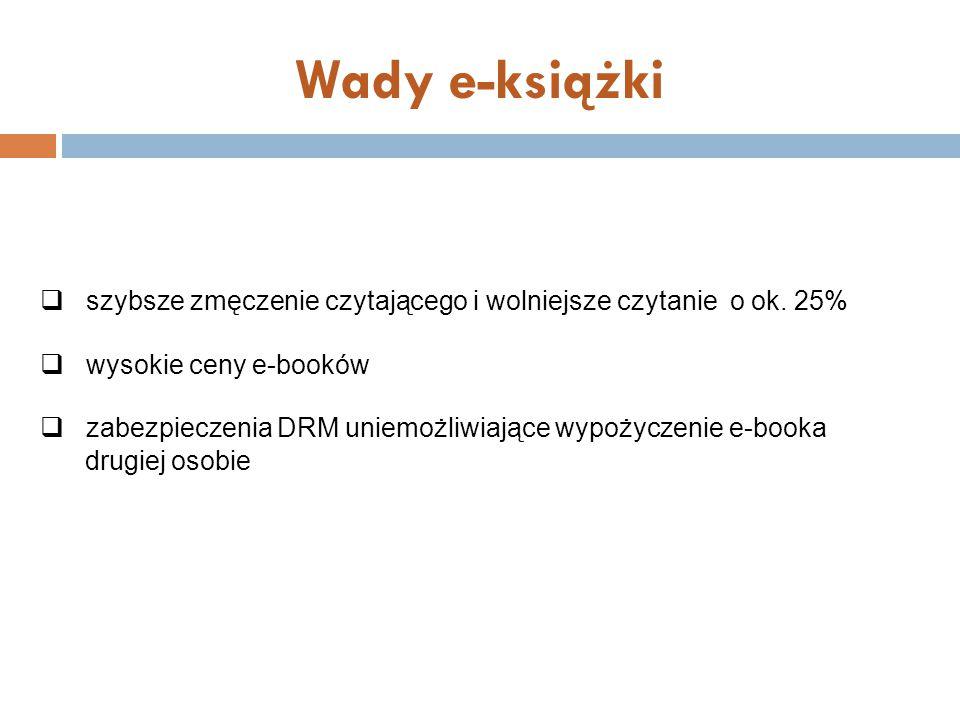 Wady e-książki  szybsze zmęczenie czytającego i wolniejsze czytanie o ok. 25%  wysokie ceny e-booków  zabezpieczenia DRM uniemożliwiające wypożycze