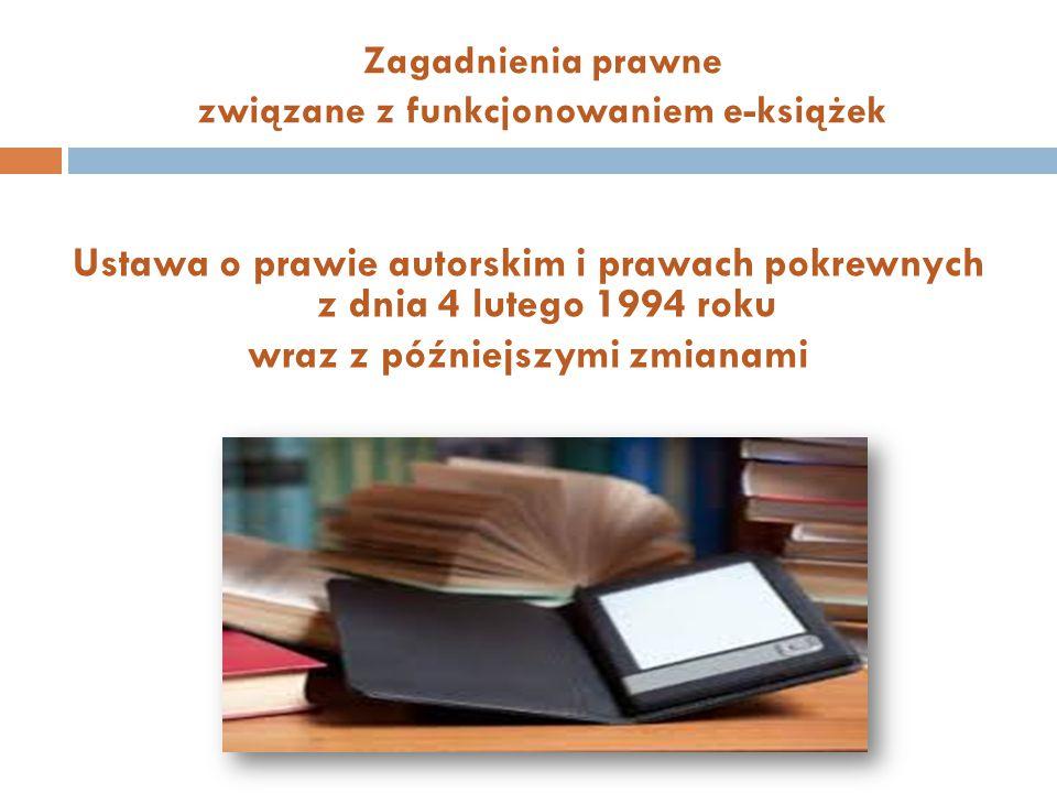 Zagadnienia prawne związane z funkcjonowaniem e-książek Ustawa o prawie autorskim i prawach pokrewnych z dnia 4 lutego 1994 roku wraz z późniejszymi z