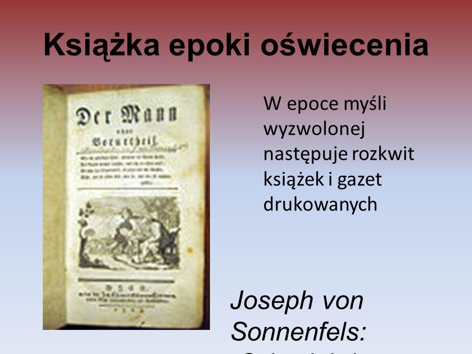 Książka epoki oświecenia W epoce myśli wyzwolonej następuje rozkwit książek i gazet drukowanych Joseph von Sonnenfels: Człowiek bez przesądów