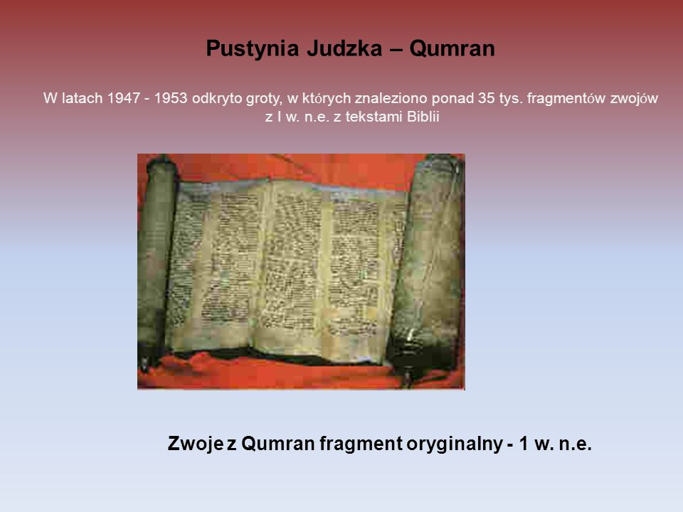 Pustynia Judzka – Qumran W latach 1947 - 1953 odkryto groty, w kt ó rych znaleziono ponad 35 tys. fragment ó w zwoj ó w z I w. n.e. z tekstami Biblii
