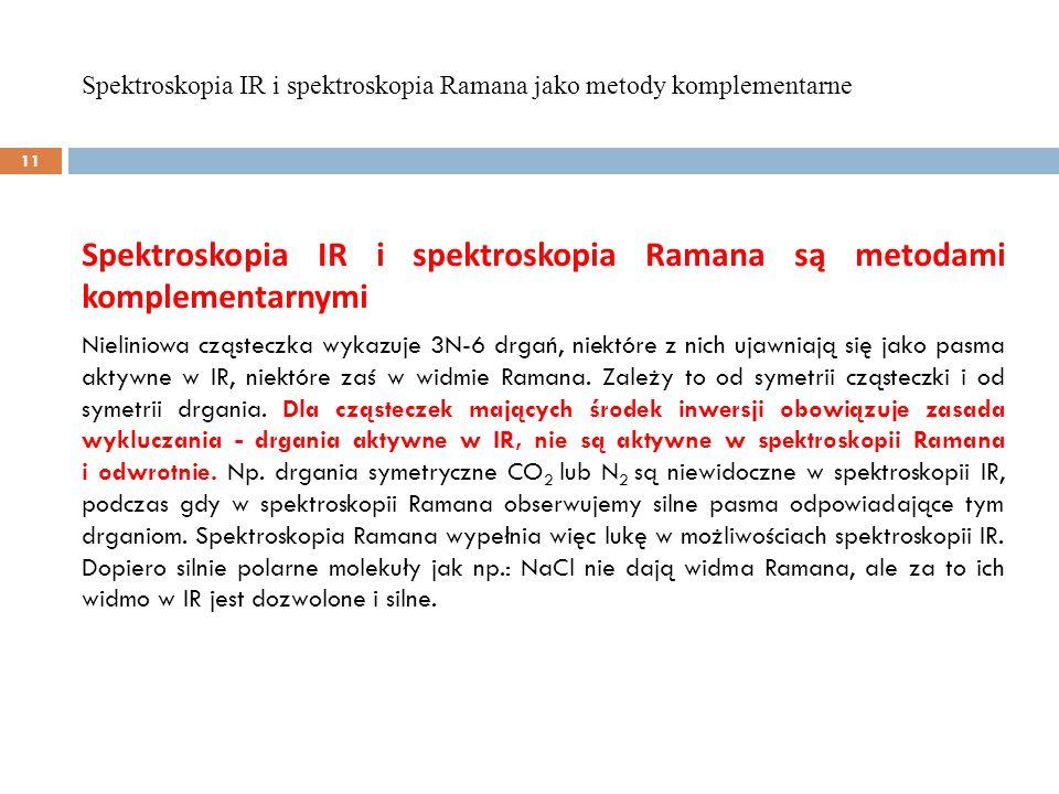 Spektroskopia IR i spektroskopia Ramana są metodami komplementarnymi Nieliniowa cząsteczka wykazuje 3N-6 drgań, niektóre z nich ujawniają się jako pasma aktywne w IR, niektóre zaś w widmie Ramana.