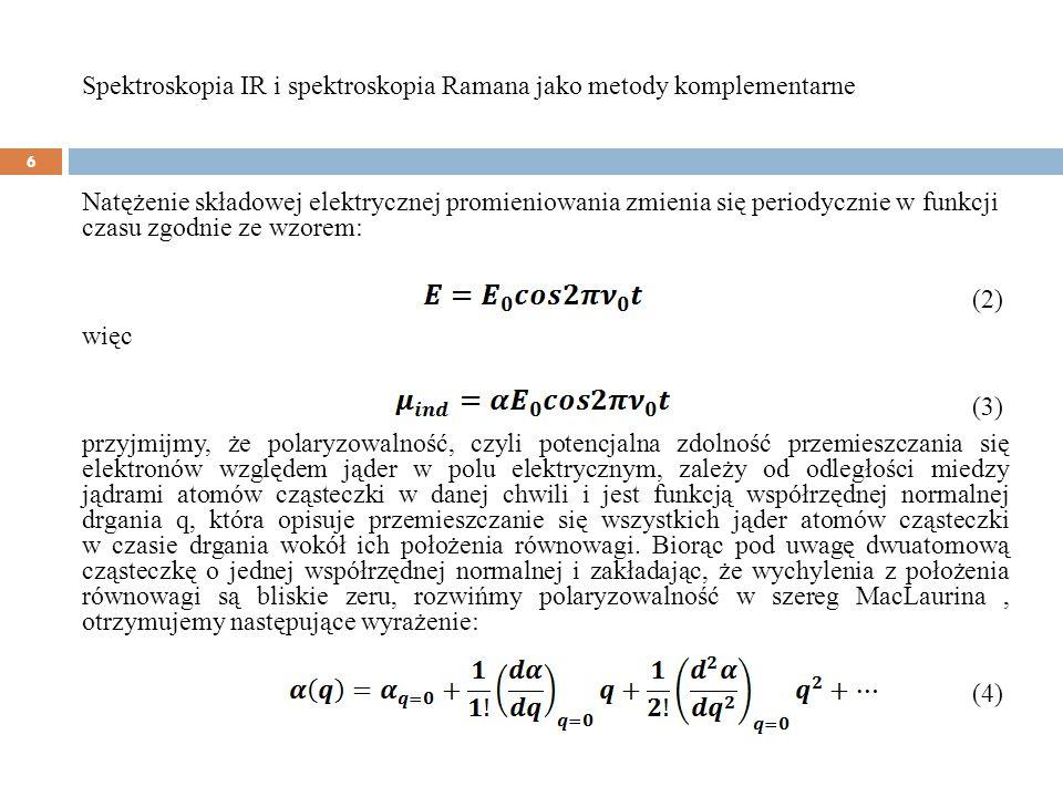 w przybliżeniu harmonicznym: (4) bowiem współrzędna normalna zmienia się periodycznie w czasie zgodnie ze wzorem: (5) gdzie: ν-częstość drgania normalnego Q -amplituda drgania Ostatecznie wyrażenie opisujące moment dipolowy indukowany w cząsteczce wykonującej drganie własne o częstości, na którą działa fala elektromagnetyczna o częstości ν przyjmuje postać: Spektroskopia IR i spektroskopia Ramana jako metody komplementarne 7