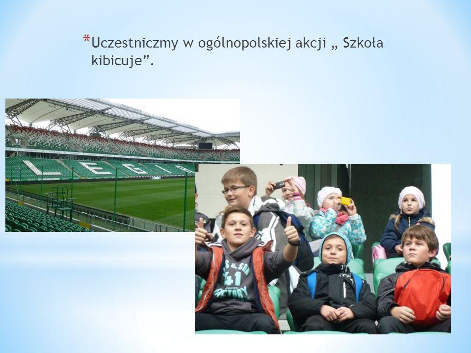 """* Uczestniczmy w ogólnopolskiej akcji """" Szkoła kibicuje""""."""