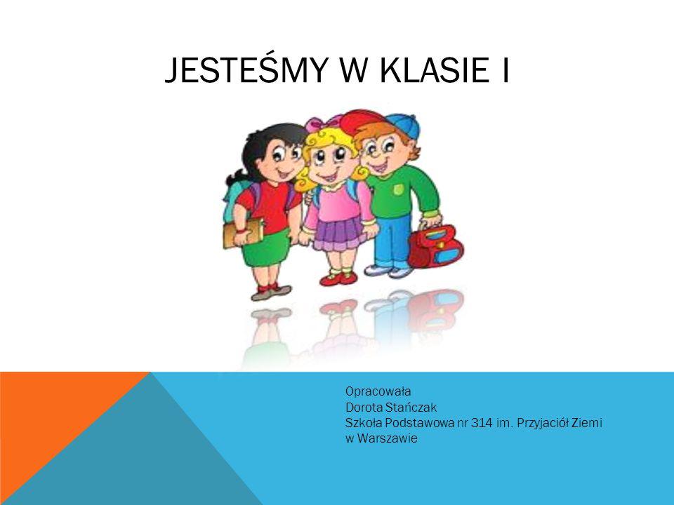 JESTEŚMY W KLASIE I Opracowała Dorota Stańczak Szkoła Podstawowa nr 314 im. Przyjaciół Ziemi w Warszawie