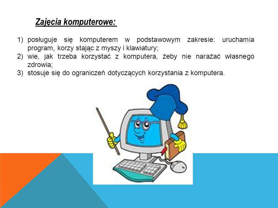 Zajęcia komputerowe: 1)posługuje się komputerem w podstawowym zakresie: uruchamia program, korzy stając z myszy i klawiatury; 2)wie, jak trzeba korzys