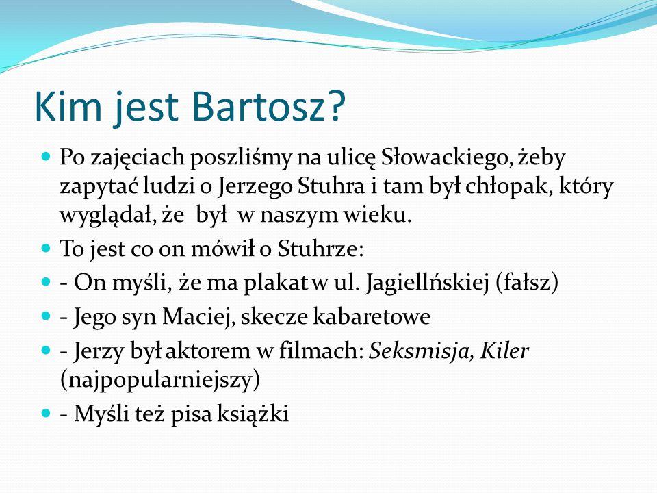 Kim jest Bartosz? Po zajęciach poszliśmy na ulicę Słowackiego, żeby zapytać ludzi o Jerzego Stuhra i tam był chłopak, który wyglądał, że był w naszym