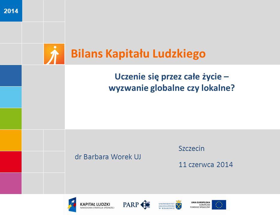 2014 dr Barbara Worek UJ Szczecin 11 czerwca 2014 Bilans Kapitału Ludzkiego Uczenie się przez całe życie – wyzwanie globalne czy lokalne?