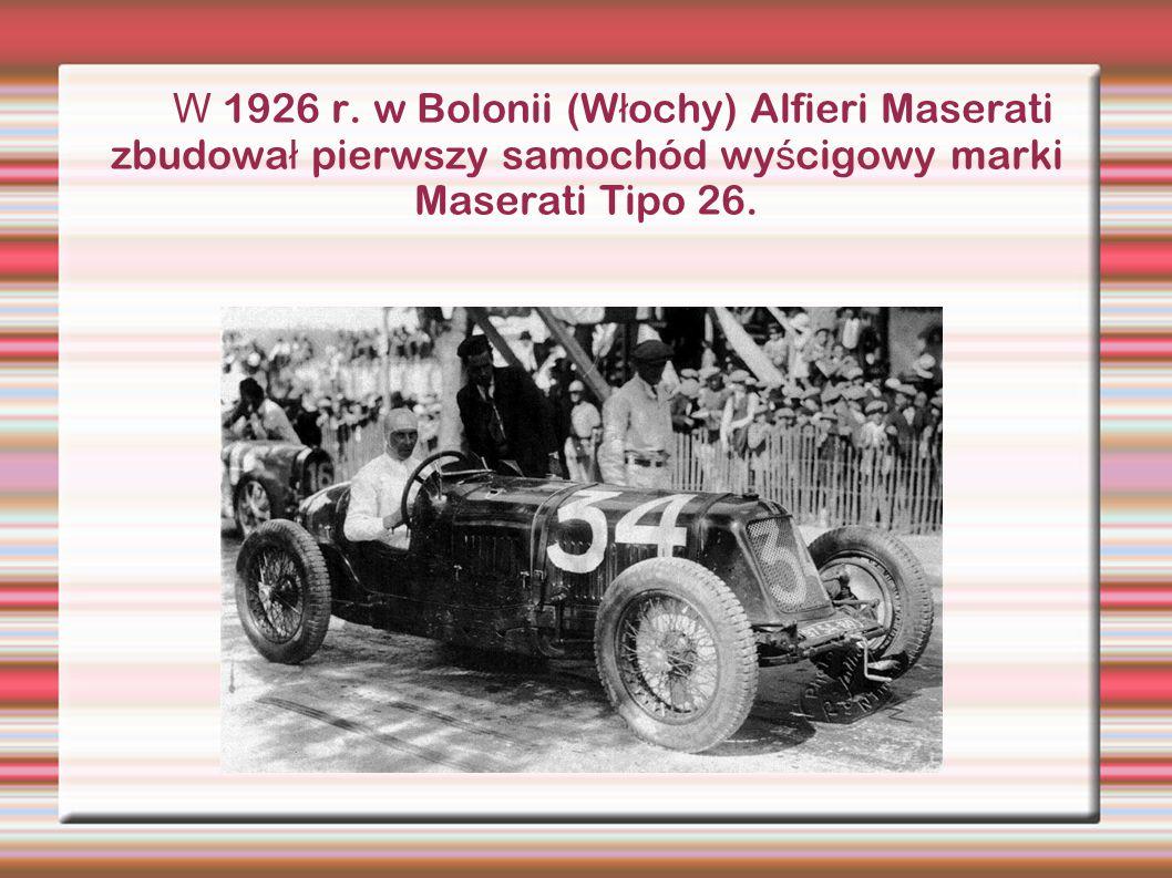 W 1926 r. w Bolonii (W ł ochy) Alfieri Maserati zbudowa ł pierwszy samochód wy ś cigowy marki Maserati Tipo 26.