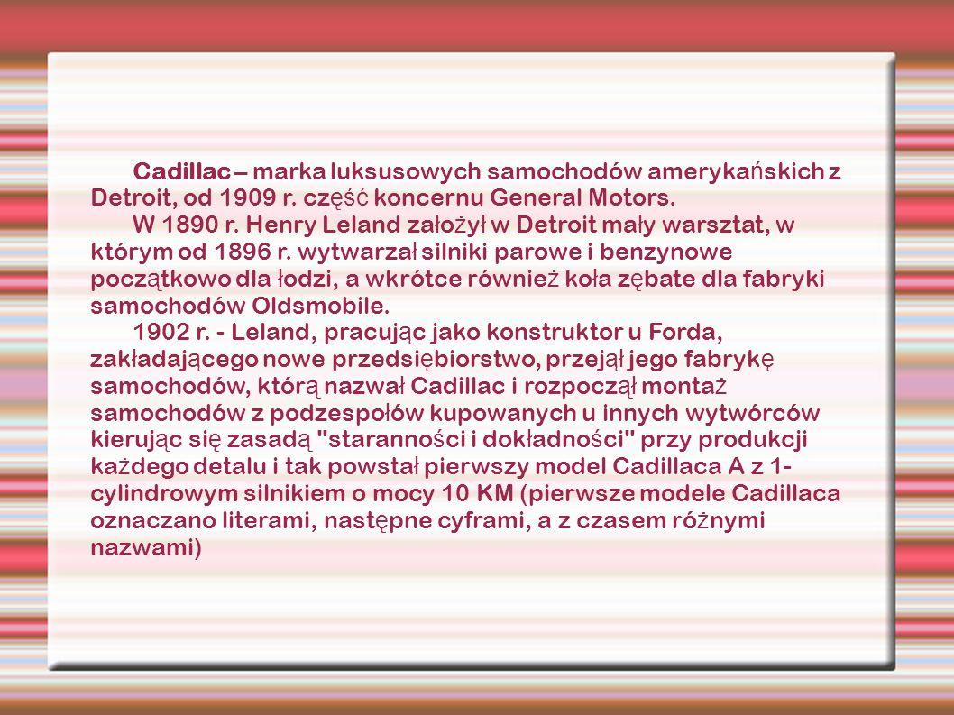 Cadillac – marka luksusowych samochodów ameryka ń skich z Detroit, od 1909 r. cz ęść koncernu General Motors. W 1890 r. Henry Leland za ł o ż y ł w De