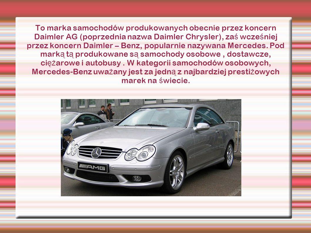 To marka samochodów produkowanych obecnie przez koncern Daimler AG (poprzednia nazwa Daimler Chrysler), za ś wcze ś niej przez koncern Daimler – Benz,
