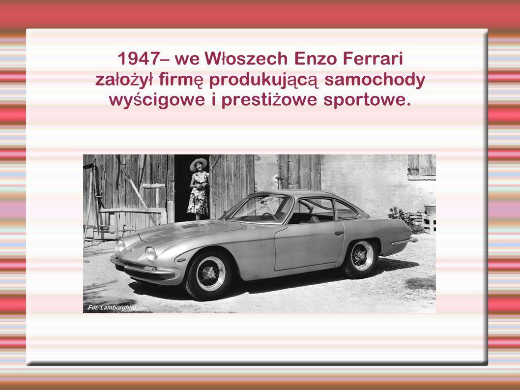 1947– we W ł oszech Enzo Ferrari za ł o ż y ł firm ę produkuj ą c ą samochody wy ś cigowe i presti ż owe sportowe.