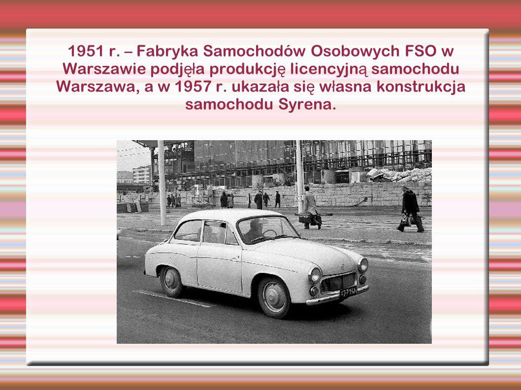1951 r. – Fabryka Samochodów Osobowych FSO w Warszawie podj ęł a produkcj ę licencyjn ą samochodu Warszawa, a w 1957 r. ukaza ł a si ę w ł asna konstr