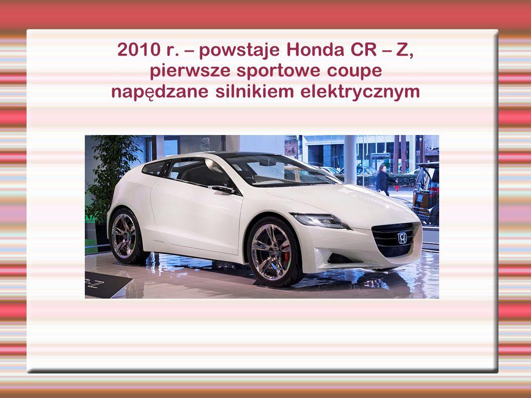 2010 r. – powstaje Honda CR – Z, pierwsze sportowe coupe nap ę dzane silnikiem elektrycznym
