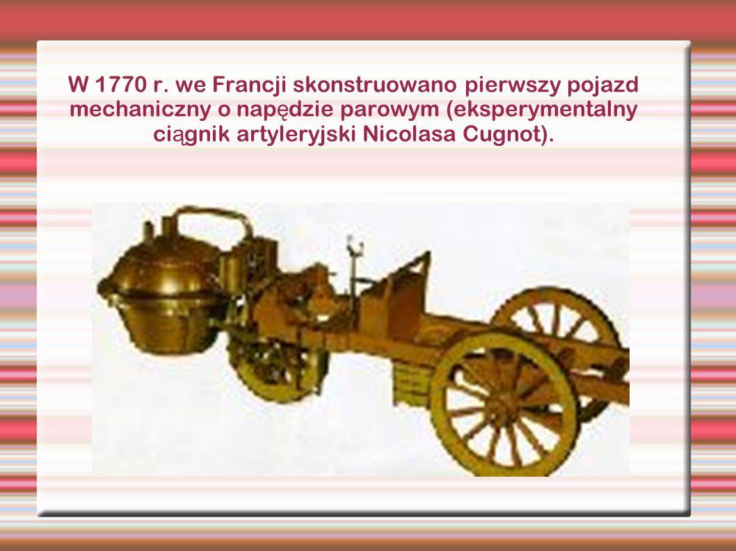 W 1770 r. we Francji skonstruowano pierwszy pojazd mechaniczny o nap ę dzie parowym (eksperymentalny ci ą gnik artyleryjski Nicolasa Cugnot).
