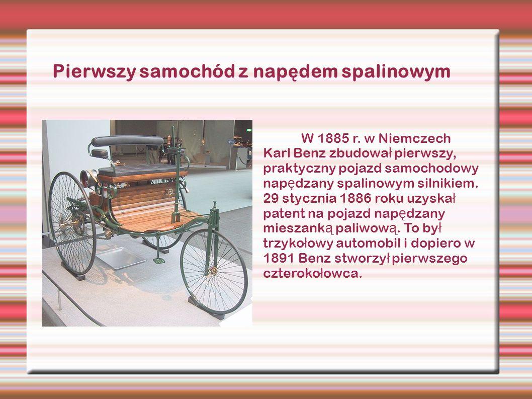 W 1885 r. w Niemczech Karl Benz zbudowa ł pierwszy, praktyczny pojazd samochodowy nap ę dzany spalinowym silnikiem. 29 stycznia 1886 roku uzyska ł pat