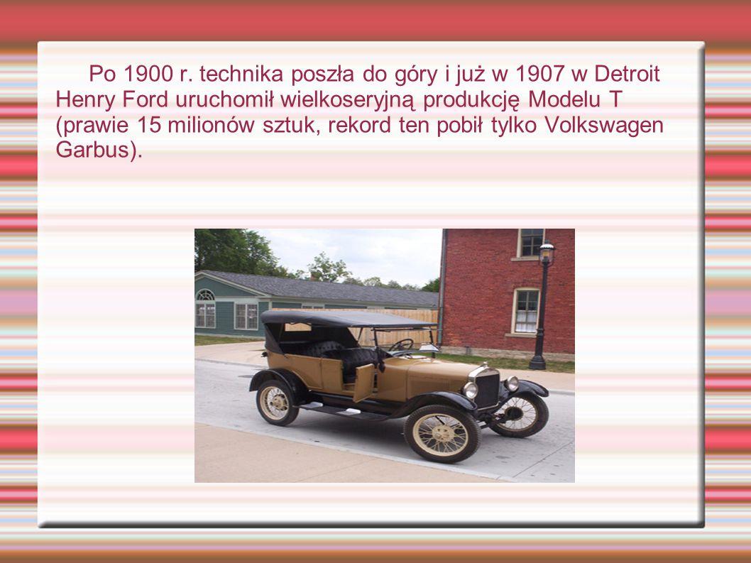 Po 1900 r. technika poszła do góry i już w 1907 w Detroit Henry Ford uruchomił wielkoseryjną produkcję Modelu T (prawie 15 milionów sztuk, rekord ten
