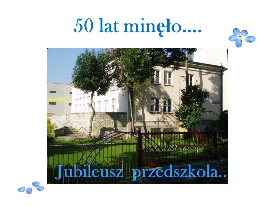 50 lat min ęł o…. Jubileusz przedszkola..