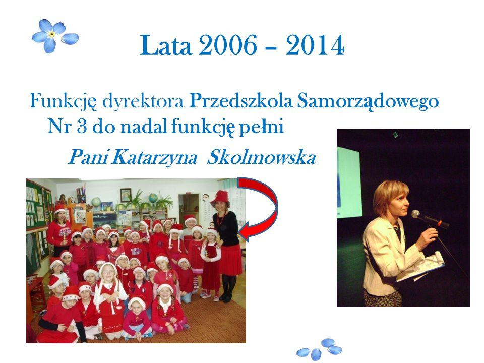 Lata 2006 – 2014 Funkcj ę dyrektora Przedszkola Samorz ą dowego Nr 3 do nadal funkcj ę pe ł ni Pani Katarzyna Skolmowska