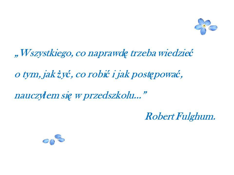 """""""Wszystkiego, co naprawd ę trzeba wiedzie ć o tym, jak ż y ć, co robi ć i jak post ę powa ć, nauczy ł em si ę w przedszkolu…"""" Robert Fulghum."""