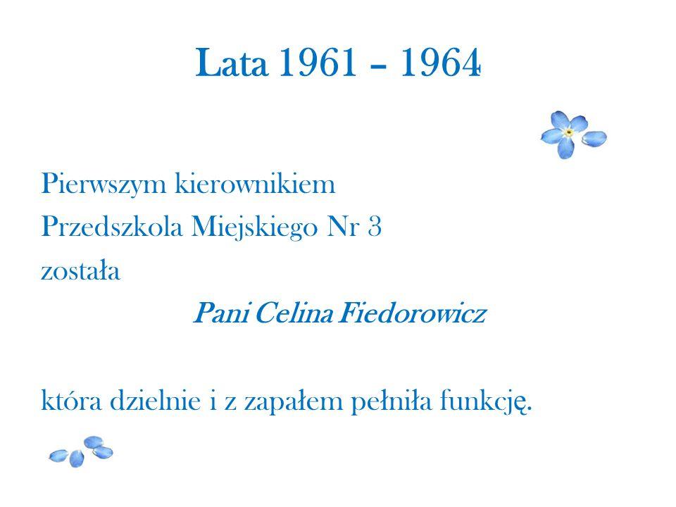 Lata 1961 – 1964 Pierwszym kierownikiem Przedszkola Miejskiego Nr 3 zosta ł a Pani Celina Fiedorowicz która dzielnie i z zapa ł em pe ł ni ł a funkcj