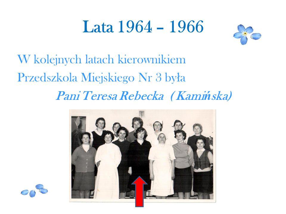 Lata 1964 – 1966 W kolejnych latach kierownikiem Przedszkola Miejskiego Nr 3 by ł a Pani Teresa Rebecka ( Kami ń ska)