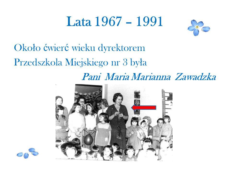 Lata 1967 – 1991 Oko ł o ć wier ć wieku dyrektorem Przedszkola Miejskiego nr 3 by ł a Pani Maria Marianna Zawadzka