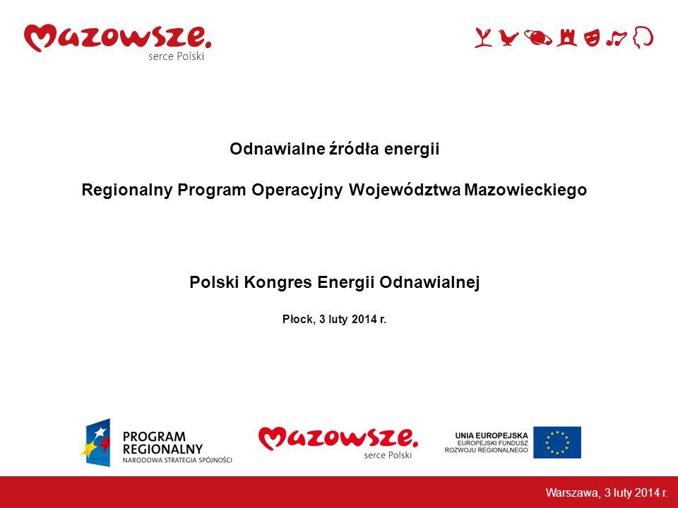 Odnawialne źródła energii Regionalny Program Operacyjny Województwa Mazowieckiego Polski Kongres Energii Odnawialnej Płock, 3 luty 2014 r.